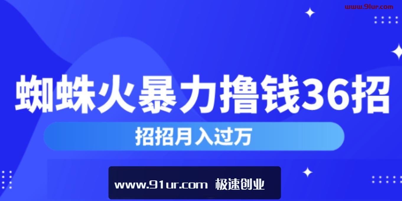 简单网络赚钱#蜘蛛火暴力撸钱36招#蜘蛛火赚钱项目价值2000元(完整版)